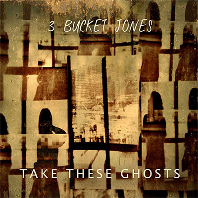 3 Bucket Jones -Take These Ghosts
